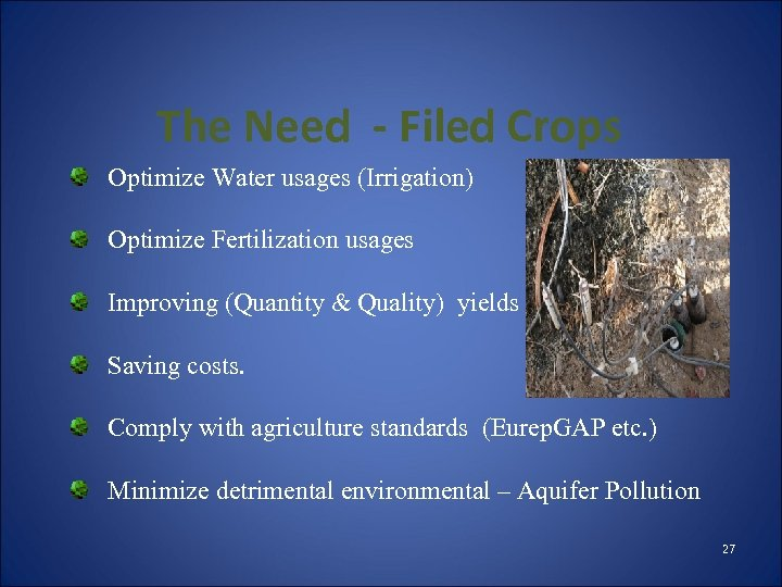 The Need - Filed Crops Optimize Water usages (Irrigation) Optimize Fertilization usages Improving (Quantity