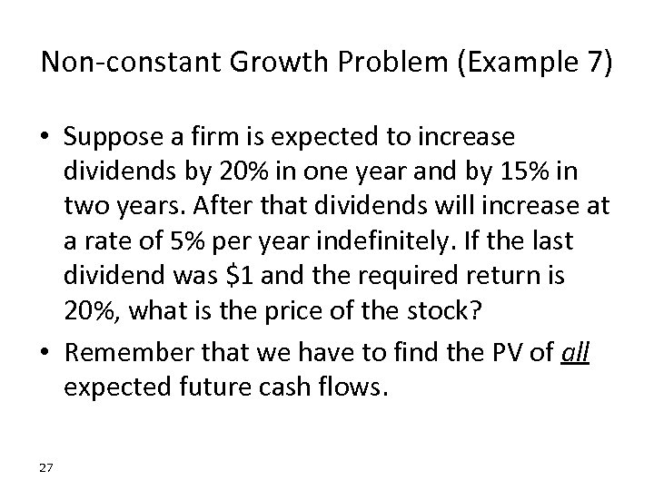 Non-constant Growth Problem (Example 7) • Suppose a firm is expected to increase dividends