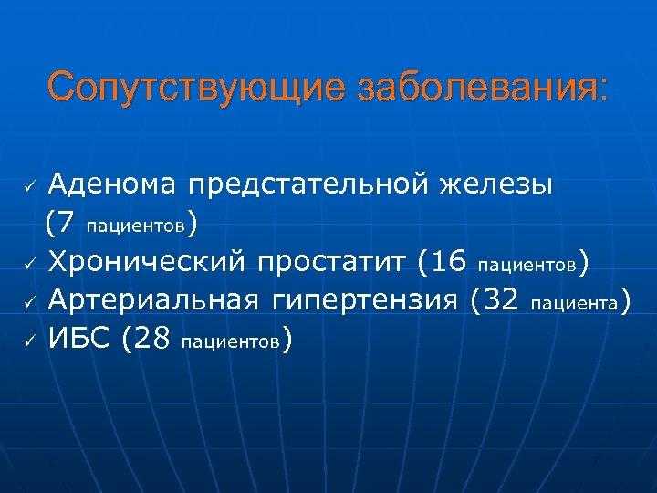 Сопутствующие заболевания: Аденома предстательной железы (7 пациентов) ü Хронический простатит (16 пациентов) ü Артериальная