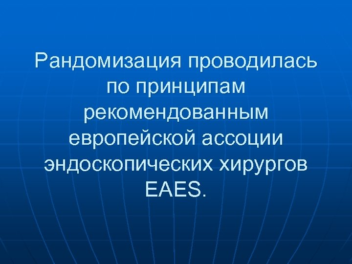 Рандомизация проводилась по принципам рекомендованным европейской ассоции эндоскопических хирургов EAES.