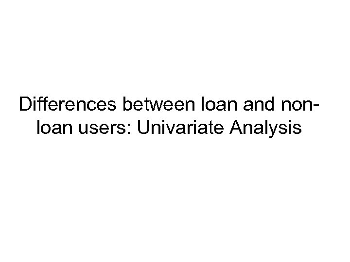 Differences between loan and nonloan users: Univariate Analysis