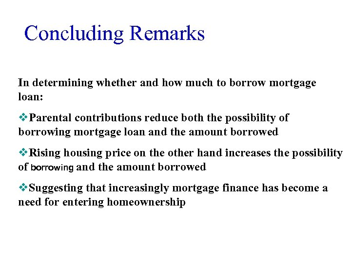 Concluding Remarks In determining whether and how much to borrow mortgage loan: v. Parental