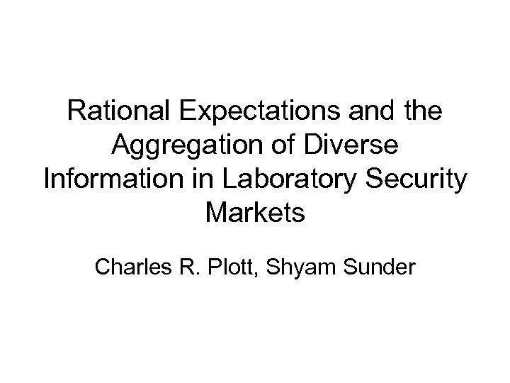 Rational Expectations and the Aggregation of Diverse Information in Laboratory Security Markets Charles R.