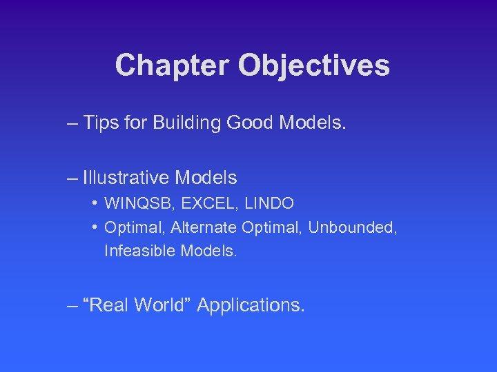 Chapter Objectives – Tips for Building Good Models. – Illustrative Models • WINQSB, EXCEL,