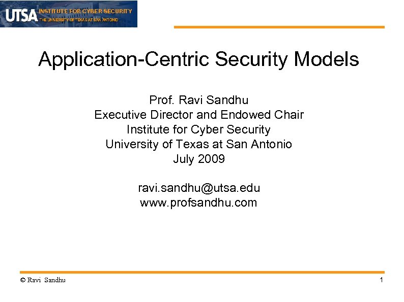INSTITUTE FOR CYBER SECURITY Application-Centric Security Models Prof. Ravi Sandhu Executive Director and Endowed