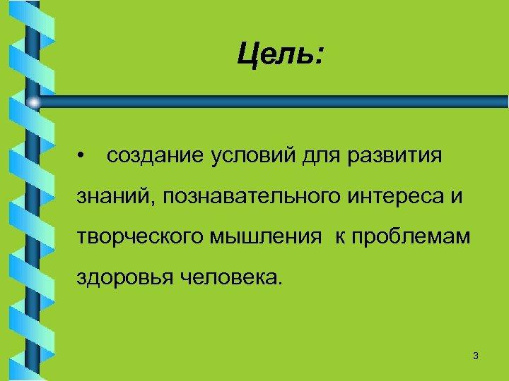 Цель: • создание условий для развития знаний, познавательного интереса и творческого мышления к проблемам