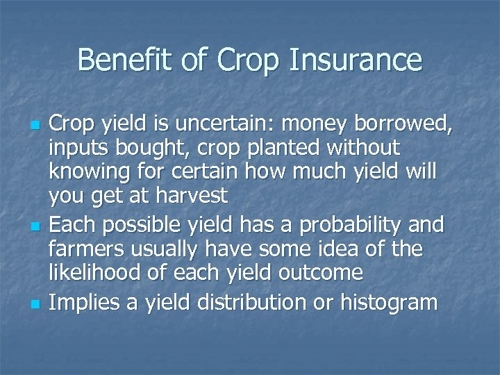 Benefit of Crop Insurance n n n Crop yield is uncertain: money borrowed, inputs