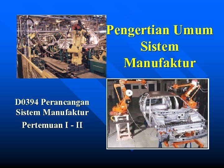 Pengertian Umum Sistem Manufaktur D 0394 Perancangan Sistem Manufaktur Pertemuan I - II
