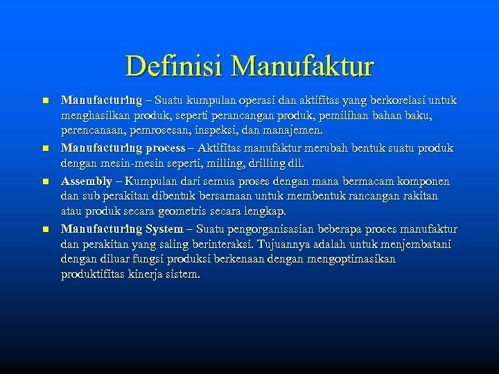 Definisi Manufaktur n n Manufacturing – Suatu kumpulan operasi dan aktifitas yang berkorelasi untuk