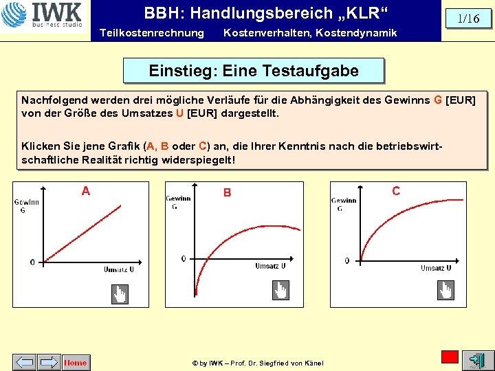 """BBH: Handlungsbereich """"KLR"""" Teilkostenrechnung 1/16 Kostenverhalten, Kostendynamik Einstieg: Eine Testaufgabe Nachfolgend werden drei mögliche"""