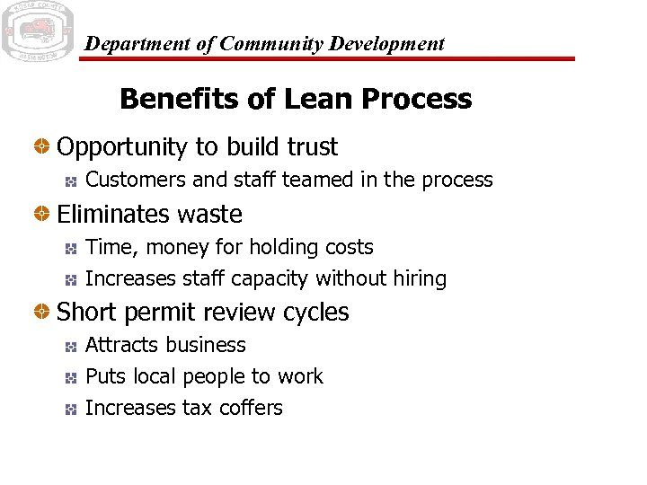 Department of Community Development Benefits of Lean Process Opportunity to build trust Customers and