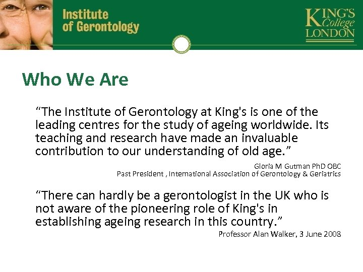 "Who We Are ""The Institute of Gerontology at King's is one of the leading"