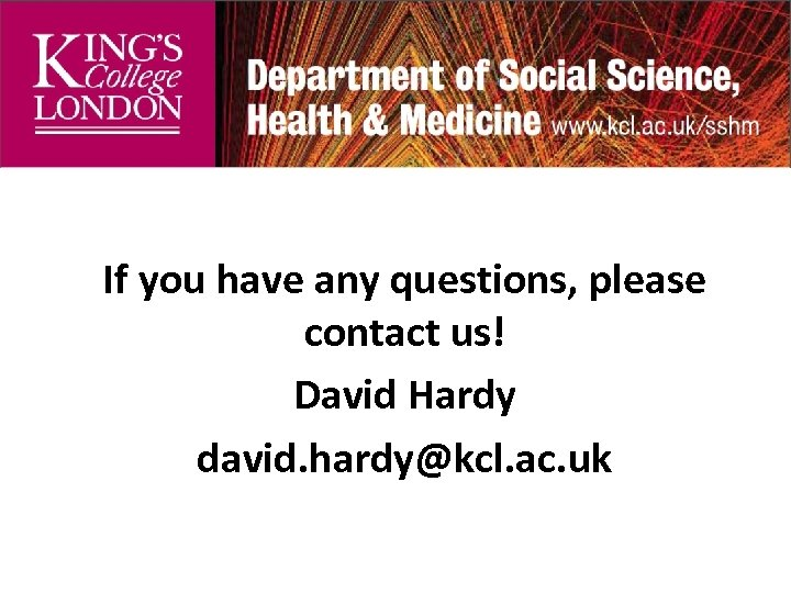 If you have any questions, please contact us! David Hardy david. hardy@kcl. ac. uk