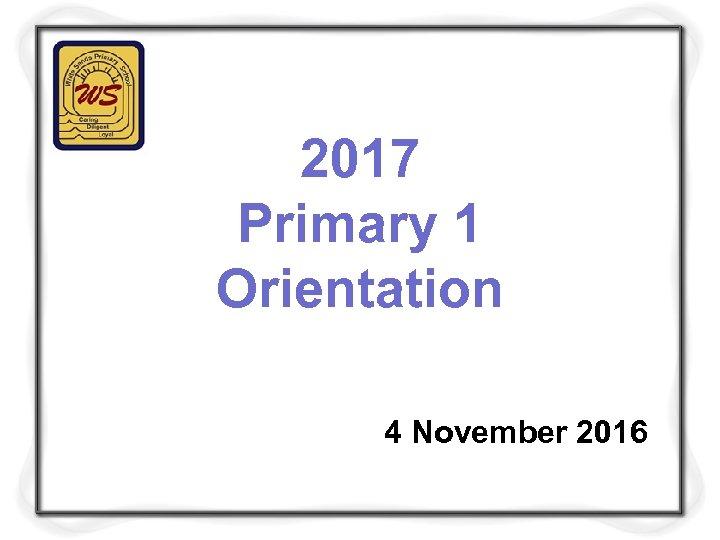 2017 Primary 1 Orientation 4 November 2016
