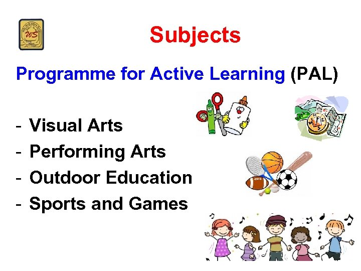Subjects Programme for Active Learning (PAL) - Visual Arts Performing Arts Outdoor Education Sports