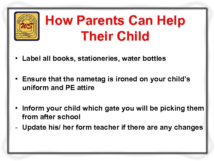 How Parents Can Help Their Child • Label all books, stationeries, water bottles •
