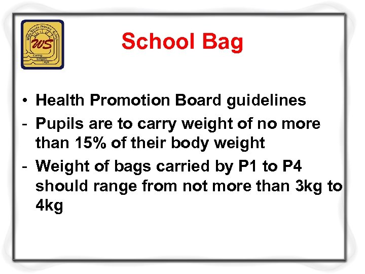 School Bag • Health Promotion Board guidelines - Pupils are to carry weight of