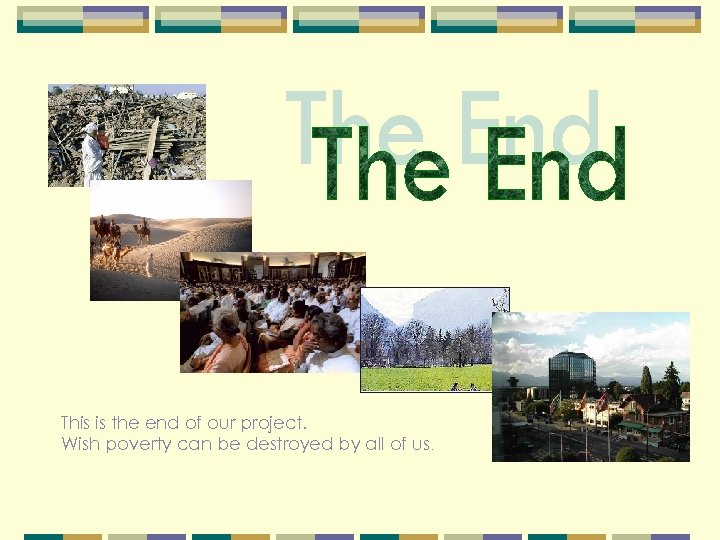 This is the end of our project. Wish poverty can be destroyed by all