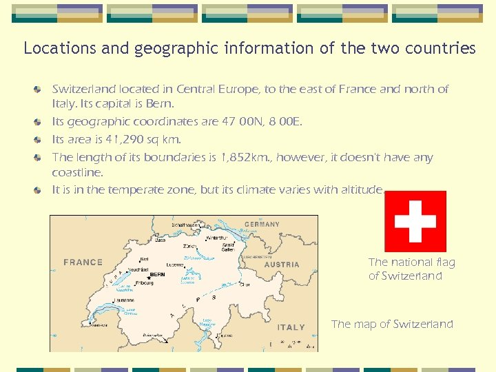 Locations and geographic information of the two countries Switzerland located in Central Europe, to