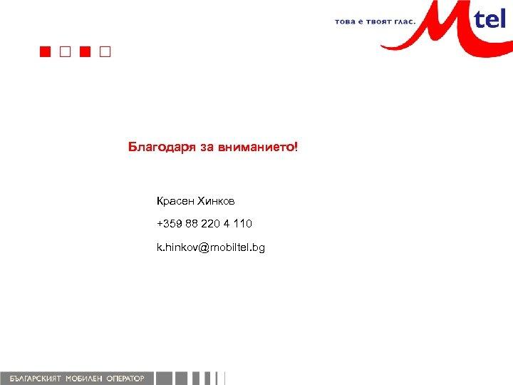Благодаря за вниманието! Красен Хинков +359 88 220 4 110 k. hinkov@mobiltel. bg