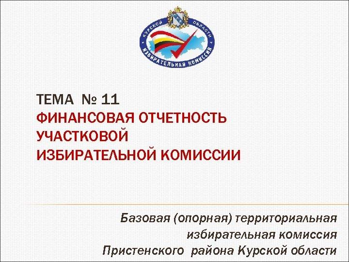ТЕМА № 11 ФИНАНСОВАЯ ОТЧЕТНОСТЬ УЧАСТКОВОЙ ИЗБИРАТЕЛЬНОЙ КОМИССИИ Базовая (опорная) территориальная избирательная комиссия Пристенского