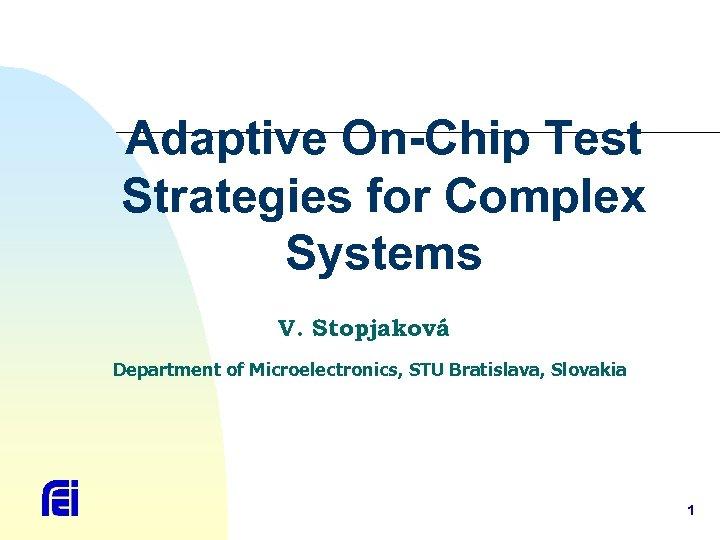 Adaptive On-Chip Test Strategies for Complex Systems V. Stopjaková Department of Microelectronics, STU Bratislava,