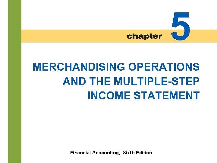 5 MERCHANDISING OPERATIONS AND THE MULTIPLE-STEP INCOME STATEMENT 5 -2 Financial Accounting, Sixth Edition