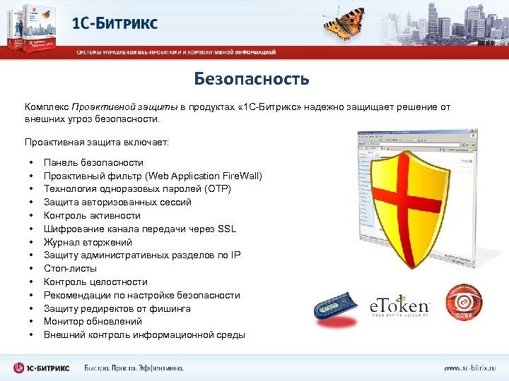 Безопасность Комплекс Проактивной защиты в продуктах « 1 С-Битрикс» надежно защищает решение от внешних