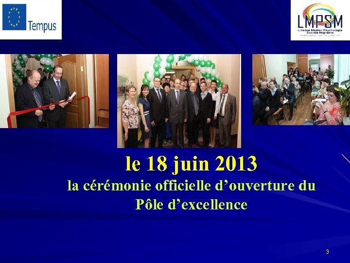 le 18 juin 2013 la cérémonie officielle d'ouverture du Pôle d'excellence 3