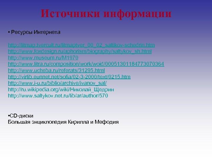 Источники информации • Ресурсы Интернета http: //litmap. tvercult. ru/litmaptver_00_02_saltikov-schedrin. htm http: //www. foxdesign. ru/aphorism/biography/saltykov_sh.