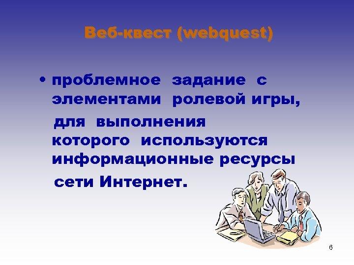 Веб-квест (webquest) • проблемное задание c элементами ролевой игры, для выполнения которого используются информационные