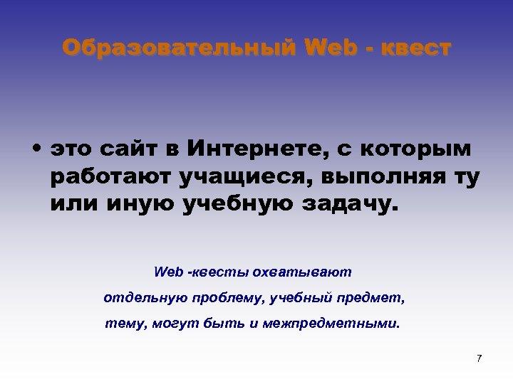 Образовательный Web - квест • это сайт в Интернете, с которым работают учащиеся, выполняя