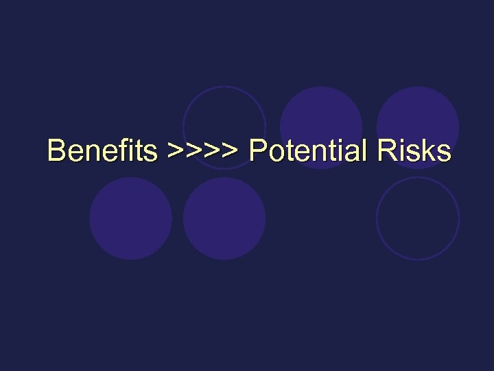 Benefits >>>> Potential Risks