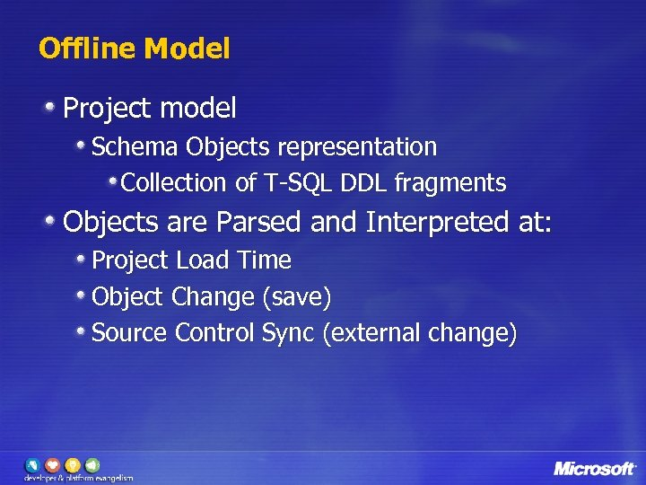 Offline Model Project model Schema Objects representation Collection of T-SQL DDL fragments Objects are