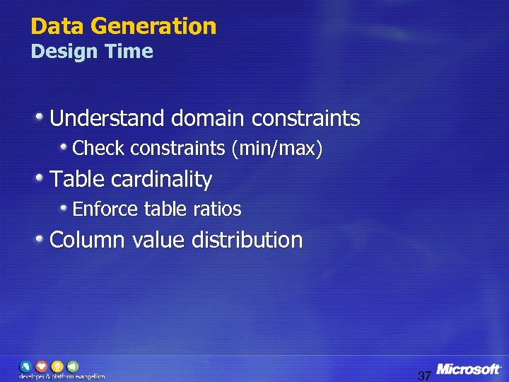Data Generation Design Time Understand domain constraints Check constraints (min/max) Table cardinality Enforce table