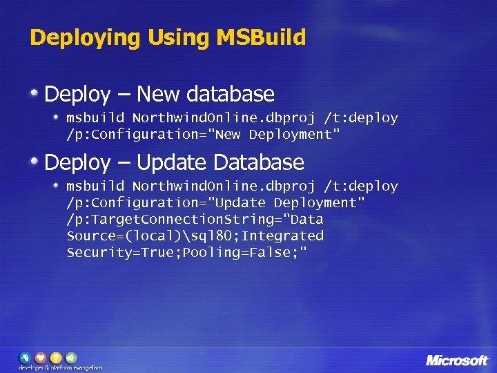 Deploying Using MSBuild Deploy – New database msbuild Northwind. Online. dbproj /t: deploy /p:
