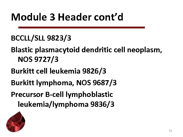 Module 3 Header cont'd BCCLL/SLL 9823/3 Blastic plasmacytoid dendritic cell neoplasm, NOS 9727/3 Burkitt