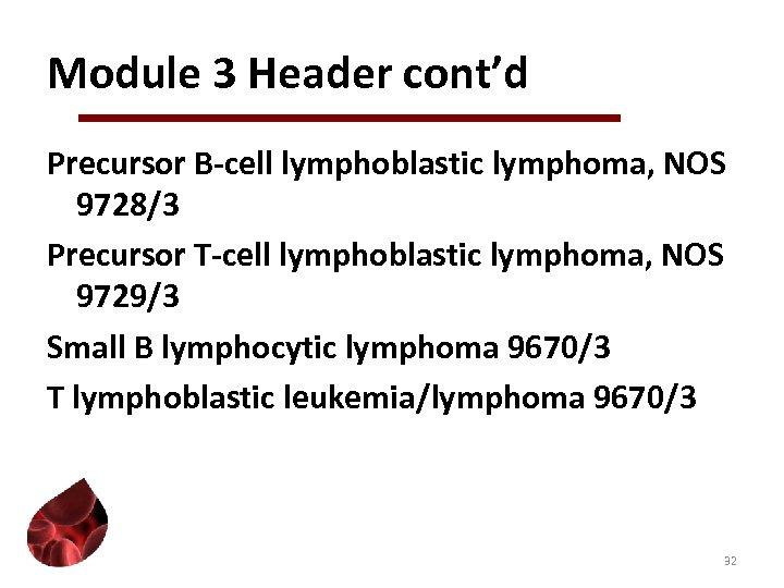 Module 3 Header cont'd Precursor B-cell lymphoblastic lymphoma, NOS 9728/3 Precursor T-cell lymphoblastic lymphoma,