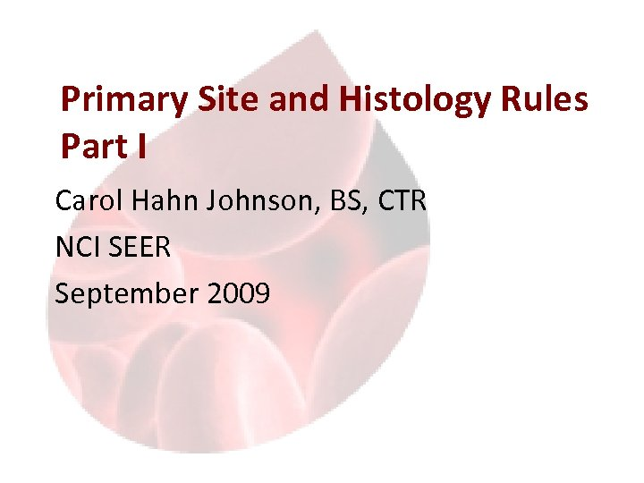Primary Site and Histology Rules Part I Carol Hahn Johnson, BS, CTR NCI SEER
