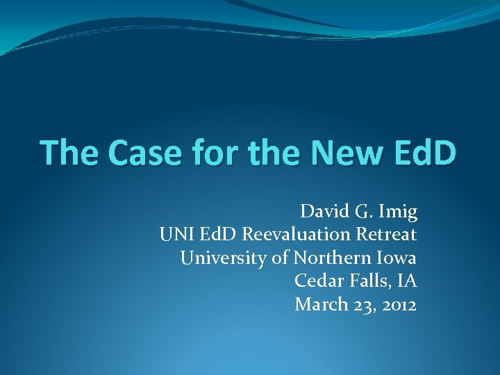 The Case for the New Ed. D David G. Imig UNI Ed. D Reevaluation