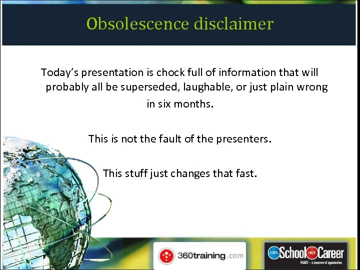 Obsolescence disclaimer Today's presentation is chock full of information that will probably all be