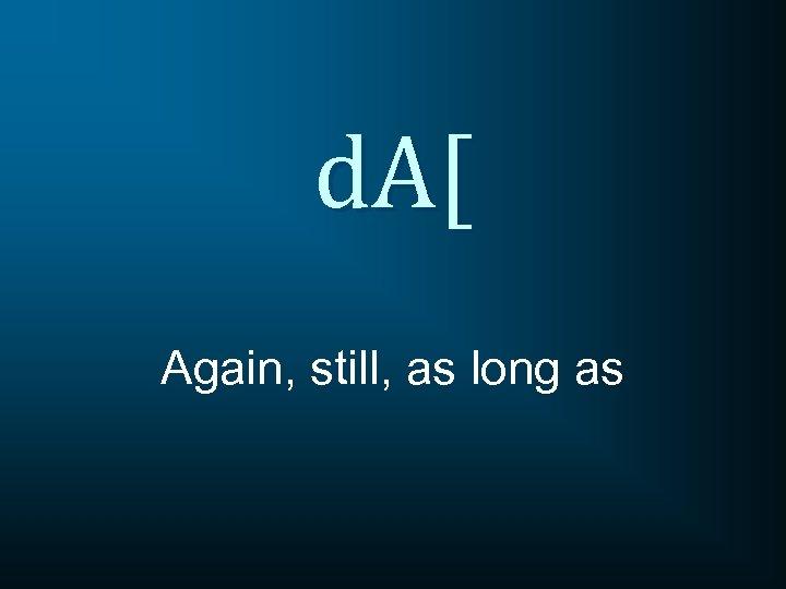 d. A[ Again, still, as long as