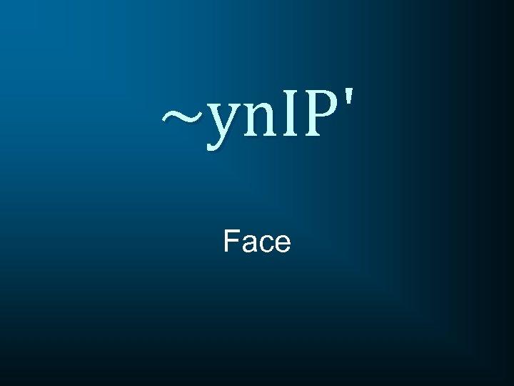 ~yn. IP' Face