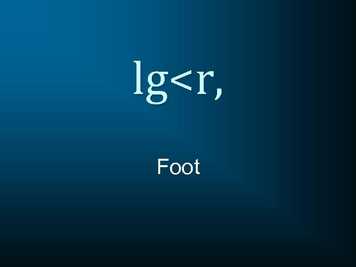 lg<r, Foot