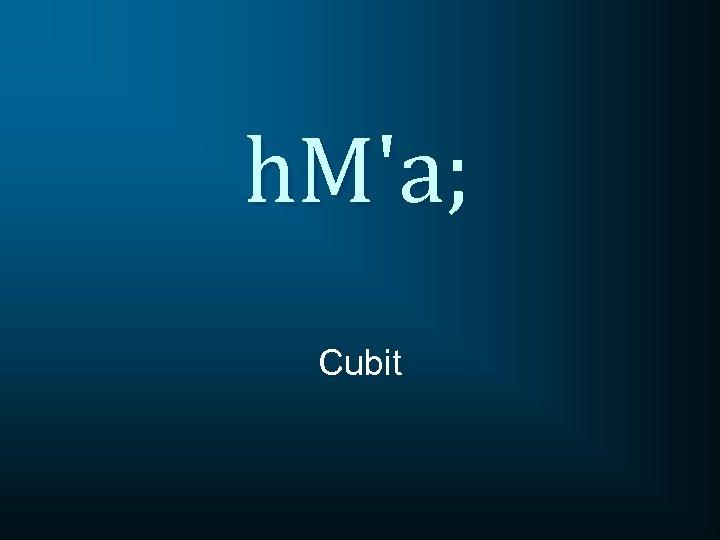 h. M'a; Cubit