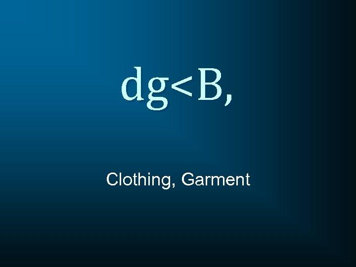 dg<B, Clothing, Garment
