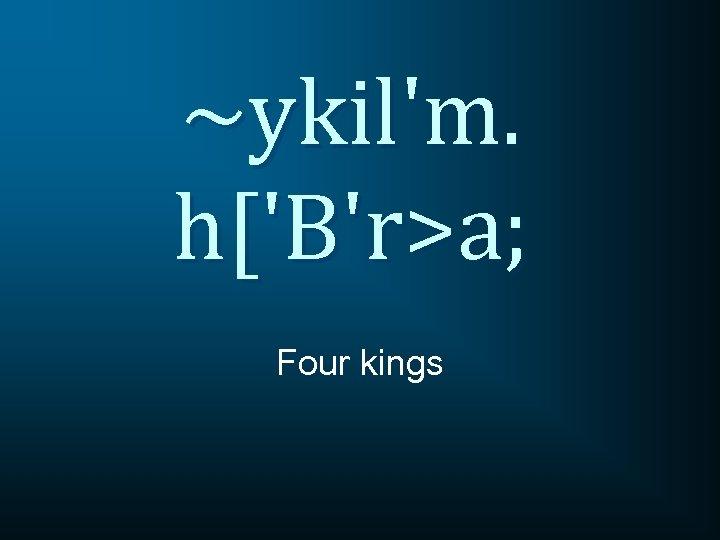 ~ykil'm. h['B'r>a; Four kings