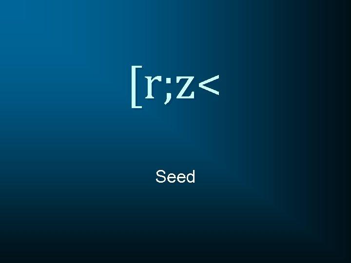 [r; z< Seed