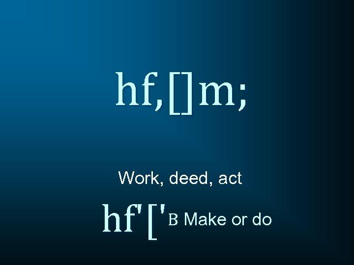 hf, []m; Work, deed, act hf'['B Make or do