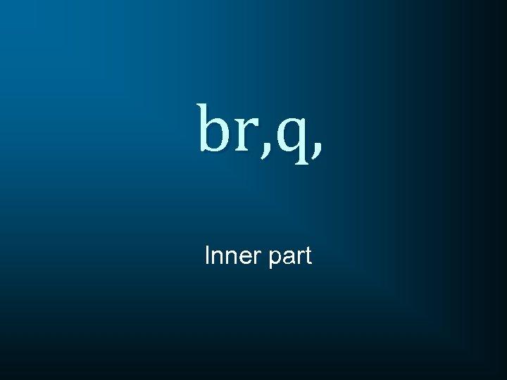 br, q, Inner part